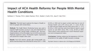 Impact of ACA Health Reforms for People With Mental Health Conditions. Kathleen C. Thomas, PhD, Adele Shartzer, PhD, Noelle K. Kurth, MS, Jean P. Hall, PhD. Objective: This brief report explores the impact of health reform for people with mental illness. Methods: The Health Reform Monitoring Survey was used to examine health insurance, access to care, and employment for 1,550 people with mental health conditions pre- and postimplementation of the Affordable Care Act (ACA) and by state Medicaid expansion status. Multivariate logistic regressions with predictive margins were used. Results: Post-ACA reforms, people with mental health conditionswere less likely to be uninsured (5% versus 13%; t=26.89, df=50, p,.001) and to report unmet need due to cost of mental health care (17% versus 21%; t=23.16, df=50, p=.002) and any health services (46% versus 51%; t=23.71, df=50, p,.001), and they were more likely to report a usual source of care (82% versus 76%; t=3.11, df=50, p=.002). These effects were experienced in both Medicaid expansion and nonexpansion states. Conclusions: Findings underscore the importance of ACA improvements in the quality of health insurance coverage. Psychiatric Services in Advance (doi: 10.1176/appi.ps.201700044).